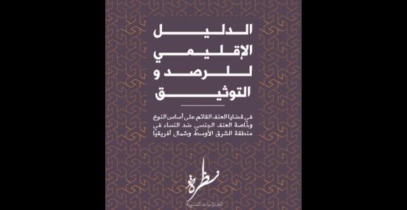 الدليل الإقليمي للرصد والتوثيق في قضايا العنف القائم على أساس النوع، وخاصةالعنف الجنسي ضد النساء في منطقة الشرق الأوسط وشمال أفريقيا